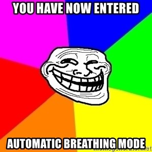 Trollface - You have now entered automatic Breathing mode
