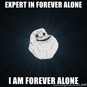 Forever Alone - expert in forever alone i am forever alone