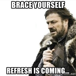 Prepare yourself - BRACE YOURSELf REFRESH IS COMING...