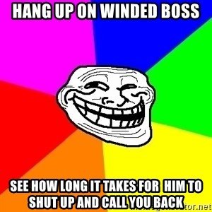 Trollface - hang up on winded boss see how long it takes for  him to shut up and call you back