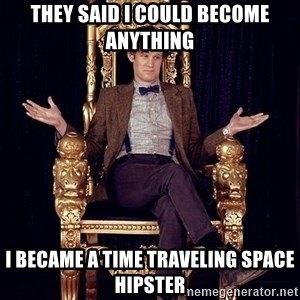 Hipster Doctor Who - They said I could become anything I became a time traveling space hipster