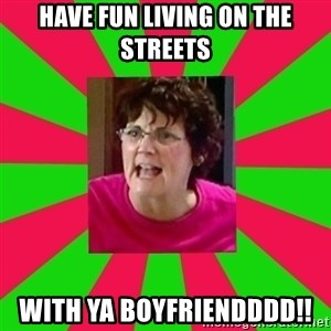 Screamin Barbra - have fun living on the streets with ya boyfriendddd!!
