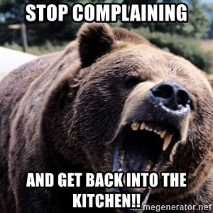 Bear week - stop complaining  and get back into the kitchen!!