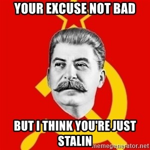 Stalin Says - Your excuse not bad but i think you're just stalin