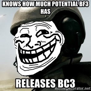 battlefield3butthurt - KNOWS HOW MUCH POTENTIAL BF3 HAS RELEASES BC3