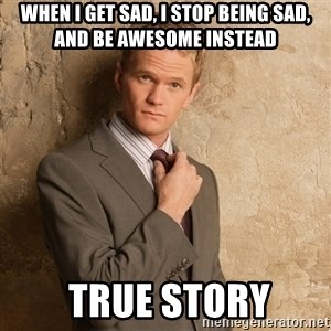 Barney Stinson - When I get sad, I stop being sad, and be awesome instead  True story