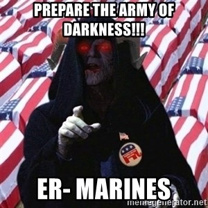 Evil Republican - prepare the army of darkness!!! er- marines