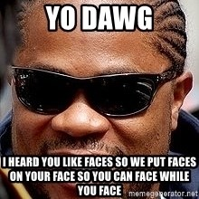 Xzibit - yo dawg I HEARD YOU LIKE FACES SO WE PUT FACES ON YOUR FACE SO YOU CAN FACE WHILE YOU FACE