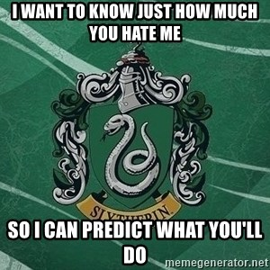 T_Slytherin - I want to know just how much you hate me  so I can predict what you'll do