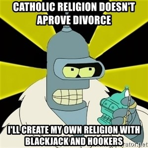 Bender IMHO - Catholic religion doesn't                aprove divorce i'll create my own religion with blackjack and hookers