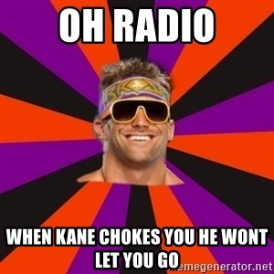 Oh Zack Ryder - oh radio when kane chokes you he wont let you go