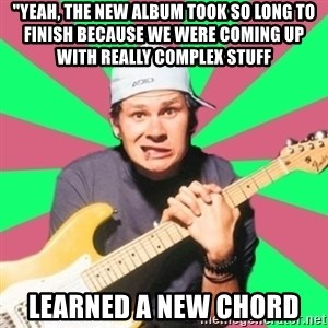 "Pop-Punk-Guitarman - ""yeah, the new album took so long to finish because we were coming up with really complex stuff LEARNED A NEW CHORD"