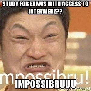 Impossibru Guy - study for exams with access to interwebz?? impossibruuu
