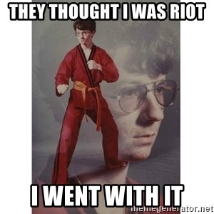 Karate Kid - They thought i was Riot I went with it