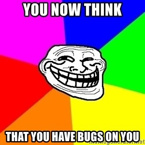 Trollface - you now think that you have bugs on you
