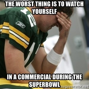 Aaron Rodgers Sad - the worst thing is to watch yourself in a commercial during the superbowl
