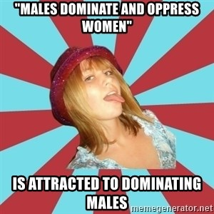 "Overly Feminist Girl - ""males dominate and oppress women"" is attracted to dominating males"