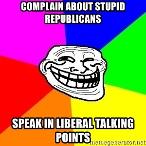 Trollface - Complain about stupid republicans speak in liberal talking points