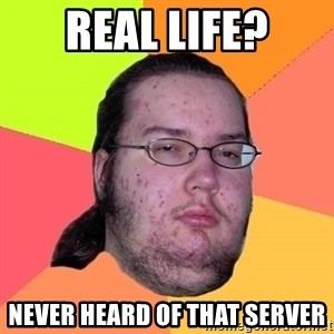 Butthurt Dweller - Real life? Never heard of that server