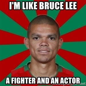 PEPEREALMADRIDPORTUGAL - I'm like Bruce Lee a fighter and an actor