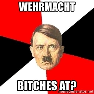 Advice Hitler - Wehrmacht Bitches at?