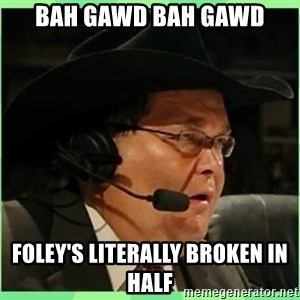 Jim Ross - BAH GAWD BAH GAWD FOLEY's LITerally BROKEn in half