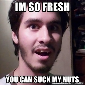 Awesome Carlos  - im so fresh  YOU CAN SUCK MY NUTS