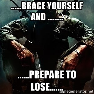Black Ops Rager - ......Brace yourself and ......... ......prepare to lose.......