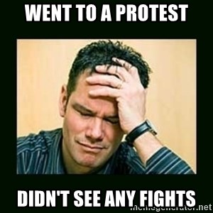 Disappointed Doug  - went to a protest didn't see any fights