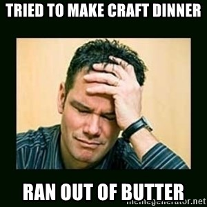 Disappointed Doug  - tried to make craft dinner ran out of butter