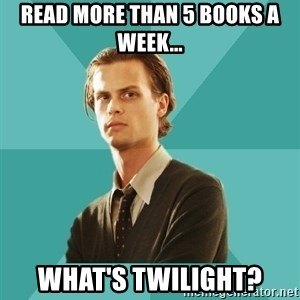 spencer reid - Read more than 5 books a week... WHAT'S twilight?
