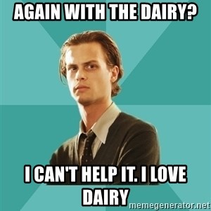spencer reid - Again with the dairy? I can't help it. I love dairy