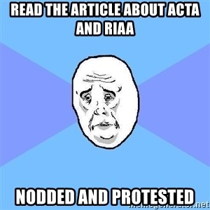 Okay Guy - read the article about acta and riaa nodded and protested