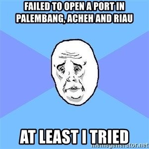 Okay Guy - Failed To Open A Port in Palembang, Acheh and Riau At Least I tried