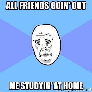 Okay Guy - ALL FRIENDS GOin' out me studyin' at home