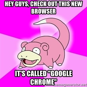 """Slowpoke - Hey guys, check out this new browser It's called """"Google Chrome"""""""