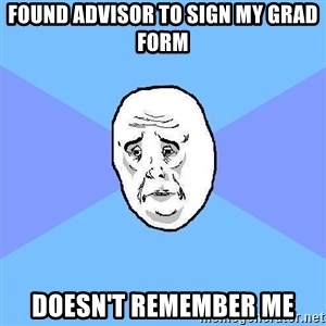 Okay Guy - FOUND ADVISOR TO SIGN MY GRAD FORM DOESN'T REMEMBER ME