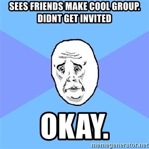 Okay Guy - Sees friends make cool group. didnt get invited okay.
