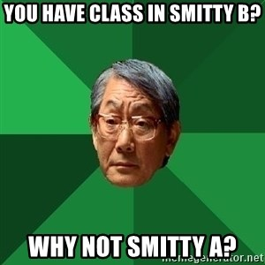 High Expectations Asian Father - You have class in Smitty B? Why not Smitty A?