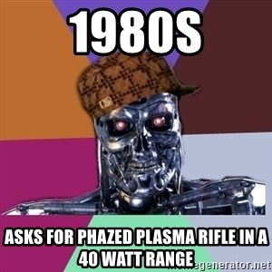 scumbag terminator - 1980s Asks for phazed plasma rifle in a 40 watt range