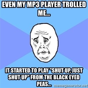 "Okay Guy - Even my MP3 Player TROLLED ME... IT started to play ""SHUT UP, JUST SHUT UP"" from the black eyed peas..."