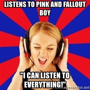 "Questionable Music Lover - listens to pink and fallout boy ""I can listen to everything!"""