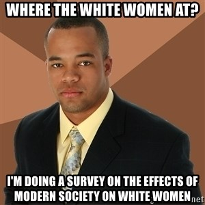 Successful Black Man - where the white women at? i'm doing a survey on the effects of modern society on white women