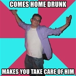 Douchebag Roommate - comes home drunk Makes you take care of him
