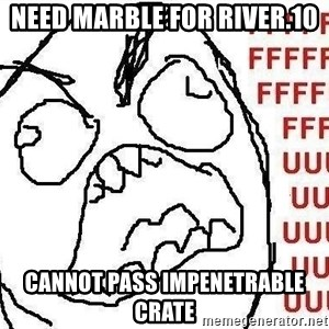 Fuuuu - need marble for river.10 cannot pass impenetrable crate