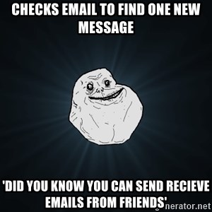 Forever Alone - checks email to find one new message 'did you know you can send recieve emails from friends'