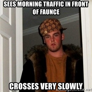 Scumbag Steve - sees morning traffic in front of faunce crosses very slowly