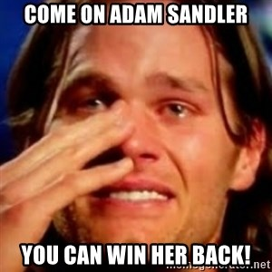 basedbrady - come on adam sandler you can win her back!