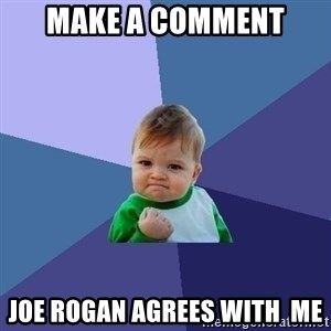 Success Kid - Make a Comment Joe Rogan agrees with  me