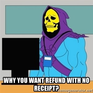 Sad Retail Skeletor - WHY YOU WANT REFUND WITH NO RECEIPT?